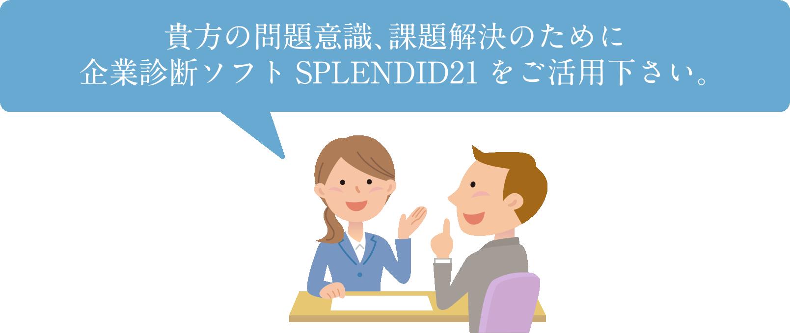 貴方の問題意識、課題解決のために企業診断ソフト SPLENDID21 をご活用ください
